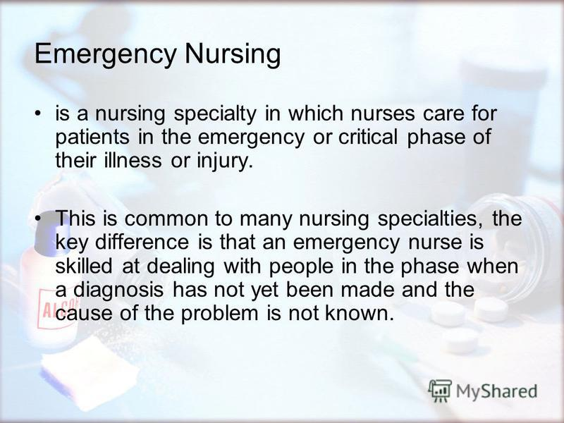 Emergency Nursing is a nursing specialty in which nurses care for patients in the emergency or critical phase of their illness or injury. This is common to many nursing specialties, the key difference is that an emergency nurse is skilled at dealing