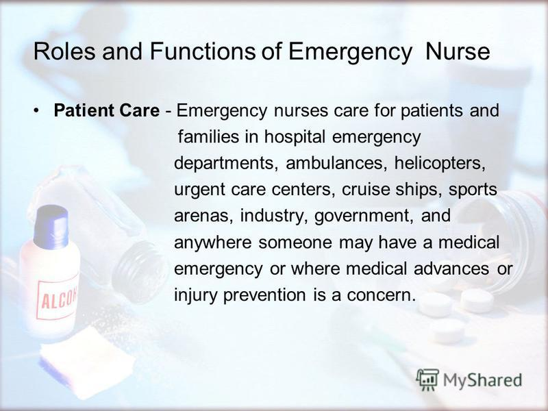 Roles and Functions of Emergency Nurse Patient Care - Emergency nurses care for patients and families in hospital emergency departments, ambulances, helicopters, urgent care centers, cruise ships, sports arenas, industry, government, and anywhere som