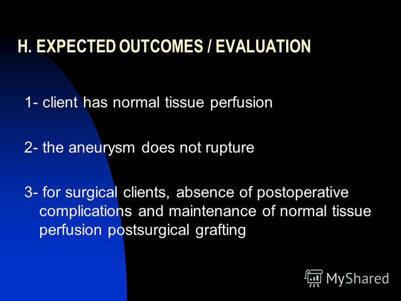 H. EXPECTED OUTCOMES / EVALUATION 1- client has normal tissue perfusion 2- the aneurysm does not rupture 3- for surgical clients, absence of postoperative complications and maintenance of normal tissue perfusion postsurgical grafting