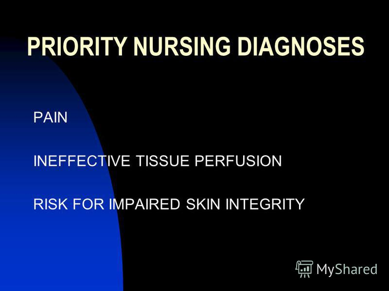 PRIORITY NURSING DIAGNOSES PAIN INEFFECTIVE TISSUE PERFUSION RISK FOR IMPAIRED SKIN INTEGRITY
