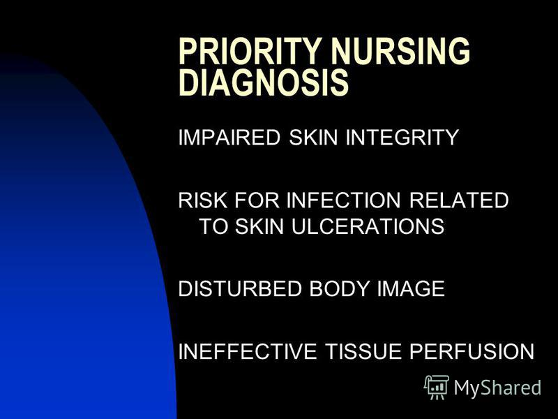 PRIORITY NURSING DIAGNOSIS IMPAIRED SKIN INTEGRITY RISK FOR INFECTION RELATED TO SKIN ULCERATIONS DISTURBED BODY IMAGE INEFFECTIVE TISSUE PERFUSION