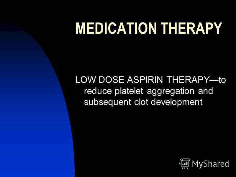 MEDICATION THERAPY LOW DOSE ASPIRIN THERAPYto reduce platelet aggregation and subsequent clot development