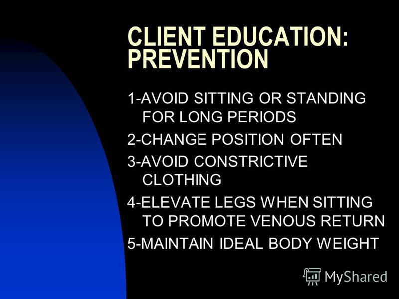 CLIENT EDUCATION: PREVENTION 1-AVOID SITTING OR STANDING FOR LONG PERIODS 2-CHANGE POSITION OFTEN 3-AVOID CONSTRICTIVE CLOTHING 4-ELEVATE LEGS WHEN SITTING TO PROMOTE VENOUS RETURN 5-MAINTAIN IDEAL BODY WEIGHT