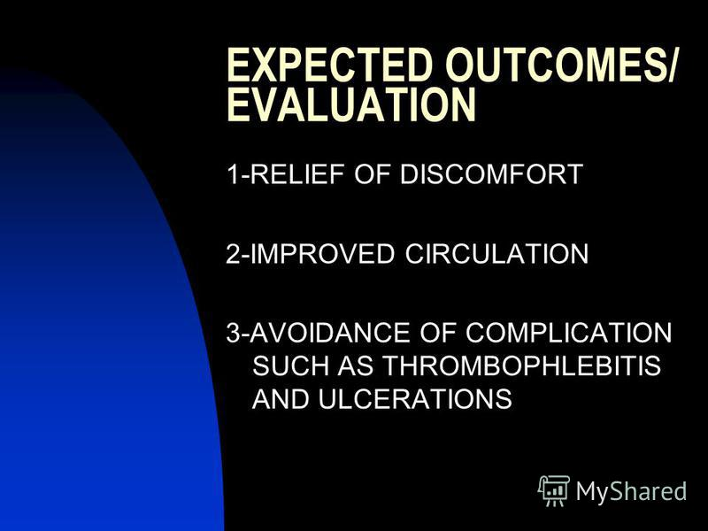 EXPECTED OUTCOMES/ EVALUATION 1-RELIEF OF DISCOMFORT 2-IMPROVED CIRCULATION 3-AVOIDANCE OF COMPLICATION SUCH AS THROMBOPHLEBITIS AND ULCERATIONS