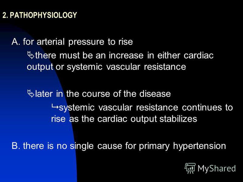 2. PATHOPHYSIOLOGY A. for arterial pressure to rise there must be an increase in either cardiac output or systemic vascular resistance later in the course of the disease systemic vascular resistance continues to rise as the cardiac output stabilizes