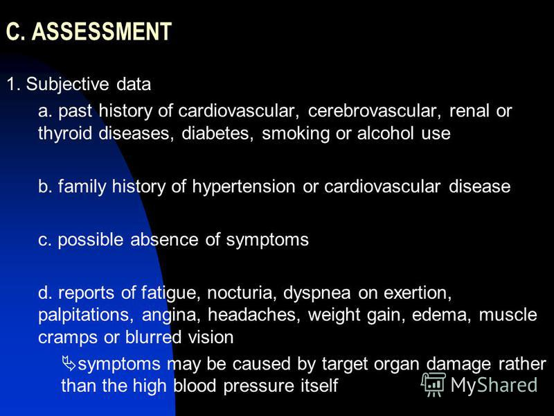 C. ASSESSMENT 1. Subjective data a. past history of cardiovascular, cerebrovascular, renal or thyroid diseases, diabetes, smoking or alcohol use b. family history of hypertension or cardiovascular disease c. possible absence of symptoms d. reports of