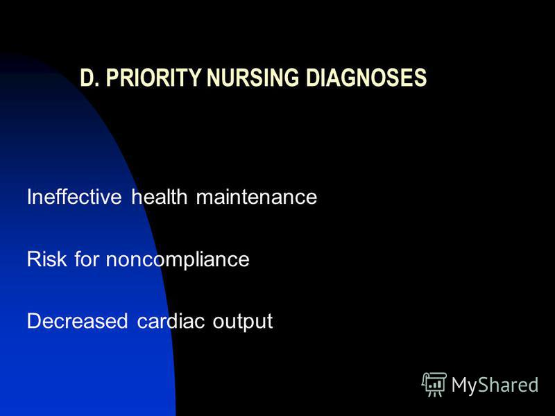 D. PRIORITY NURSING DIAGNOSES Ineffective health maintenance Risk for noncompliance Decreased cardiac output