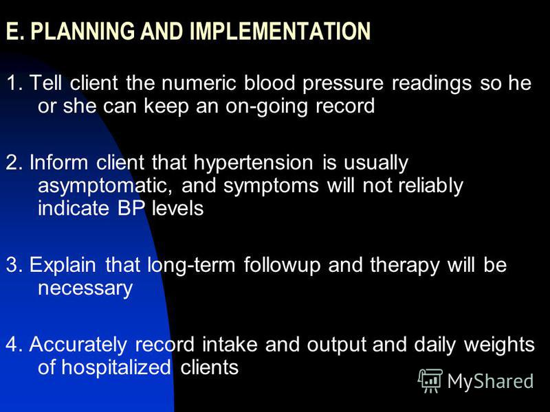 E. PLANNING AND IMPLEMENTATION 1. Tell client the numeric blood pressure readings so he or she can keep an on-going record 2. Inform client that hypertension is usually asymptomatic, and symptoms will not reliably indicate BP levels 3. Explain that l