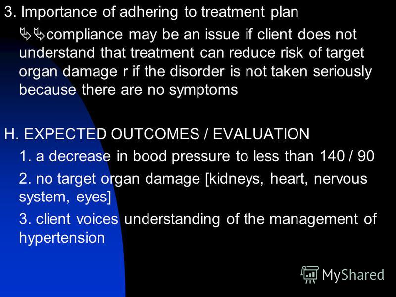 3. Importance of adhering to treatment plan compliance may be an issue if client does not understand that treatment can reduce risk of target organ damage r if the disorder is not taken seriously because there are no symptoms H. EXPECTED OUTCOMES / E