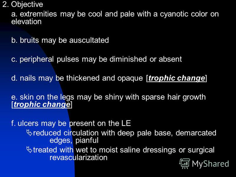 2. Objective a. extremities may be cool and pale with a cyanotic color on elevation b. bruits may be auscultated c. peripheral pulses may be diminished or absent d. nails may be thickened and opaque [trophic change] e. skin on the legs may be shiny w