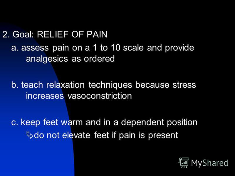 2. Goal: RELIEF OF PAIN a. assess pain on a 1 to 10 scale and provide analgesics as ordered b. teach relaxation techniques because stress increases vasoconstriction c. keep feet warm and in a dependent position do not elevate feet if pain is present