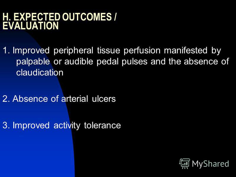 H. EXPECTED OUTCOMES / EVALUATION 1. Improved peripheral tissue perfusion manifested by palpable or audible pedal pulses and the absence of claudication 2. Absence of arterial ulcers 3. Improved activity tolerance