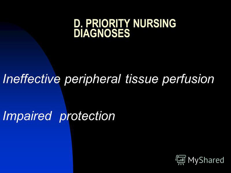 D. PRIORITY NURSING DIAGNOSES Ineffective peripheral tissue perfusion Impaired protection