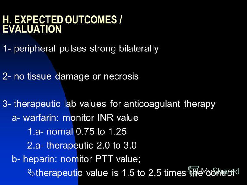 H. EXPECTED OUTCOMES / EVALUATION 1- peripheral pulses strong bilaterally 2- no tissue damage or necrosis 3- therapeutic lab values for anticoagulant therapy a- warfarin: monitor INR value 1.a- nornal 0.75 to 1.25 2.a- therapeutic 2.0 to 3.0 b- hepar
