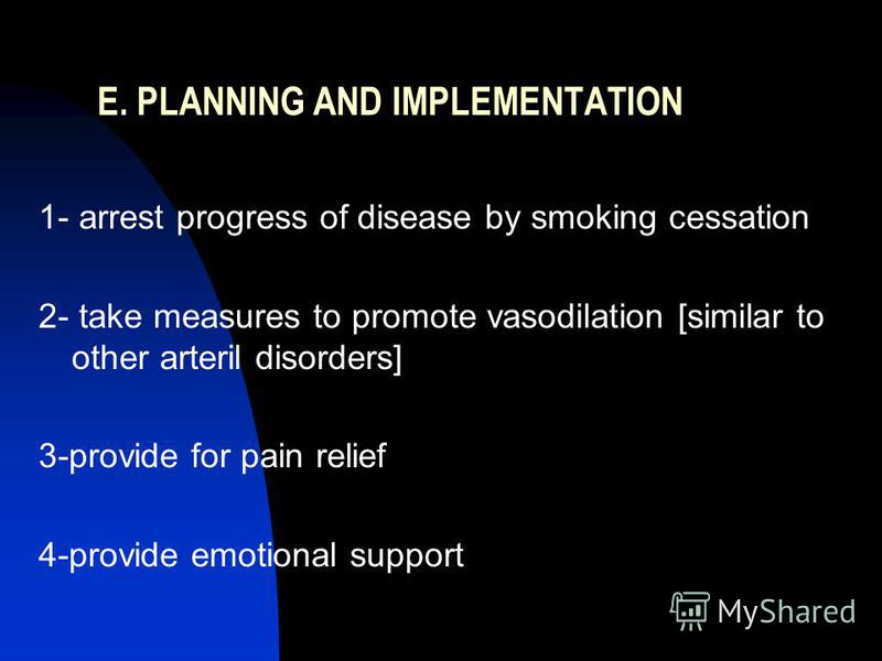 E. PLANNING AND IMPLEMENTATION 1- arrest progress of disease by smoking cessation 2- take measures to promote vasodilation [similar to other arteril disorders] 3-provide for pain relief 4-provide emotional support
