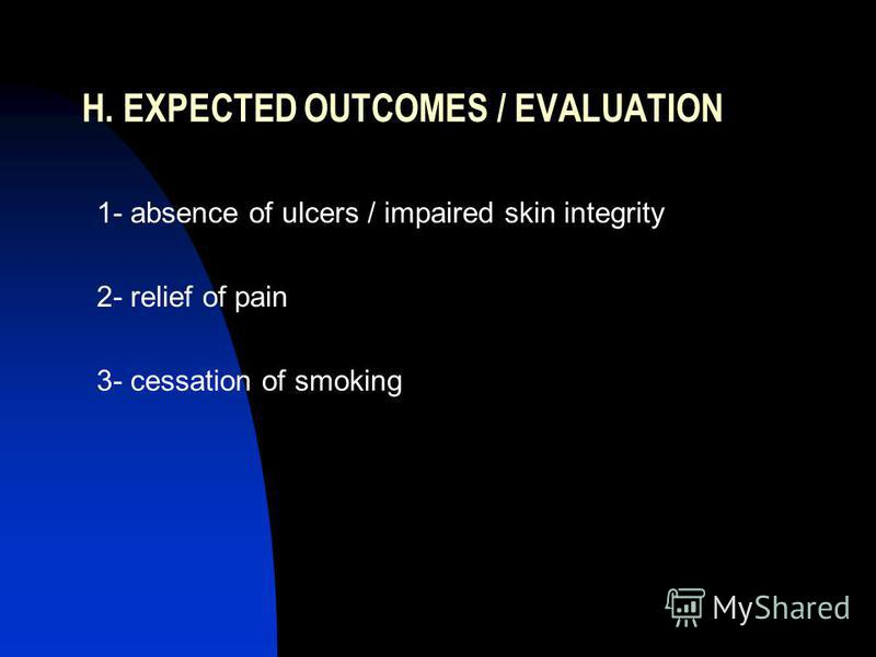 H. EXPECTED OUTCOMES / EVALUATION 1- absence of ulcers / impaired skin integrity 2- relief of pain 3- cessation of smoking
