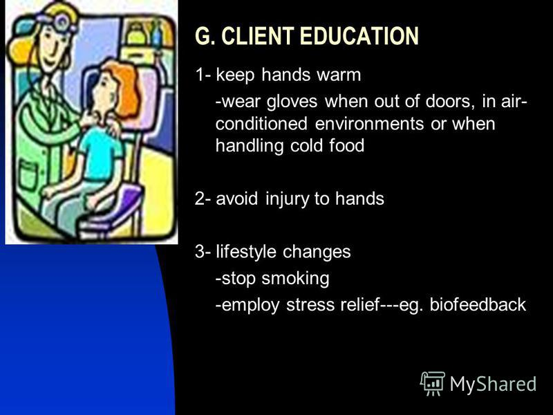 G. CLIENT EDUCATION 1- keep hands warm -wear gloves when out of doors, in air- conditioned environments or when handling cold food 2- avoid injury to hands 3- lifestyle changes -stop smoking -employ stress relief---eg. biofeedback