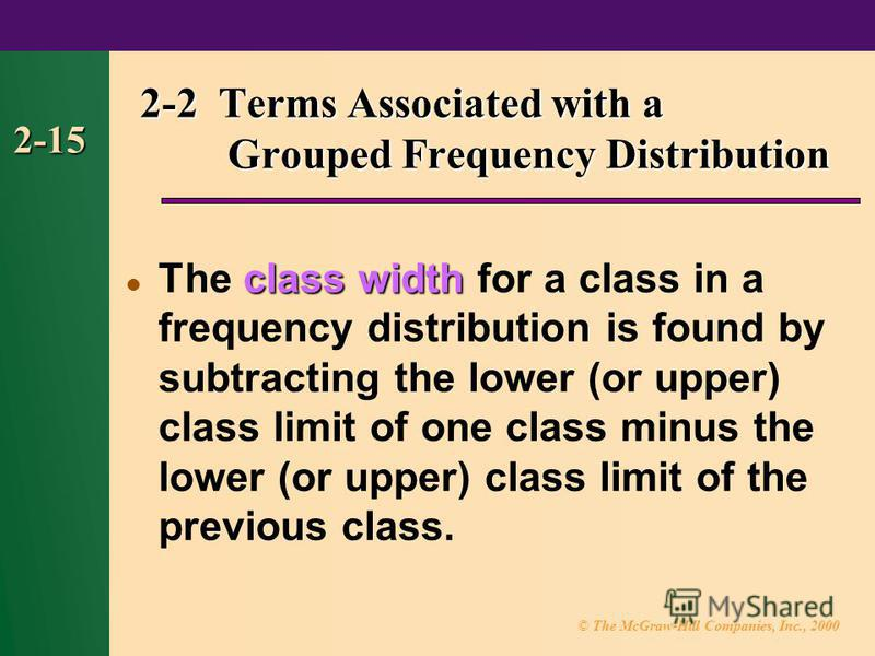 © The McGraw-Hill Companies, Inc., 2000 2-15 class width The class width for a class in a frequency distribution is found by subtracting the lower (or upper) class limit of one class minus the lower (or upper) class limit of the previous class. 2-2 T