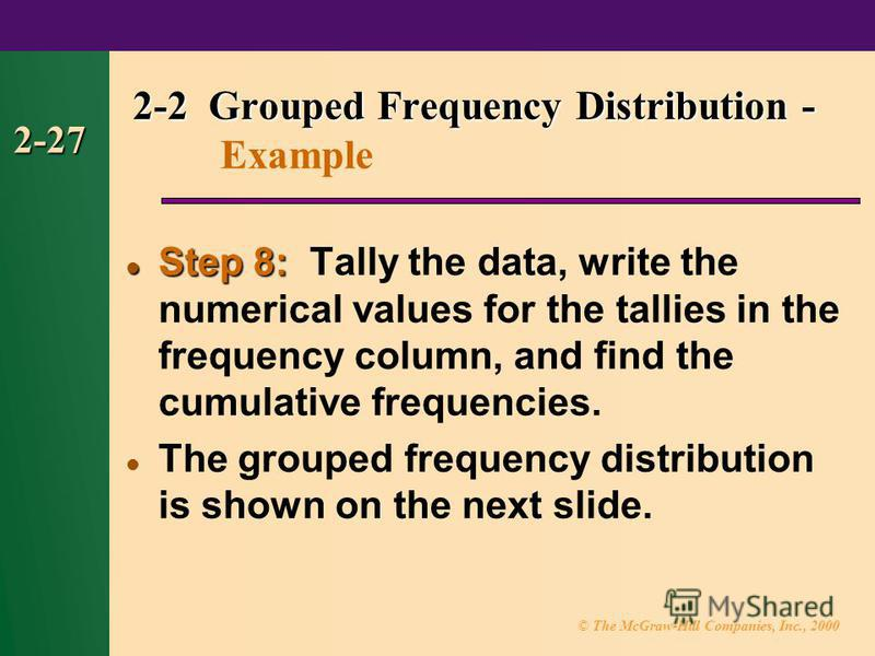 © The McGraw-Hill Companies, Inc., 2000 2-27 Step 8: Step 8: Tally the data, write the numerical values for the tallies in the frequency column, and find the cumulative frequencies. The grouped frequency distribution is shown on the next slide. 2-2 G