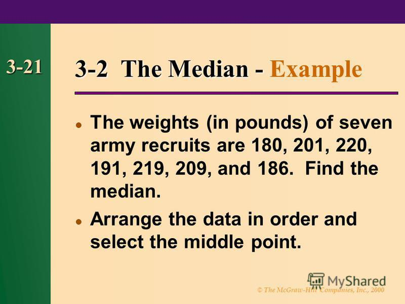 © The McGraw-Hill Companies, Inc., 2000 3-21 3-2 The Median - 3-2 The Median - Example The weights (in pounds) of seven army recruits are 180, 201, 220, 191, 219, 209, and 186. Find the median. Arrange the data in order and select the middle point.