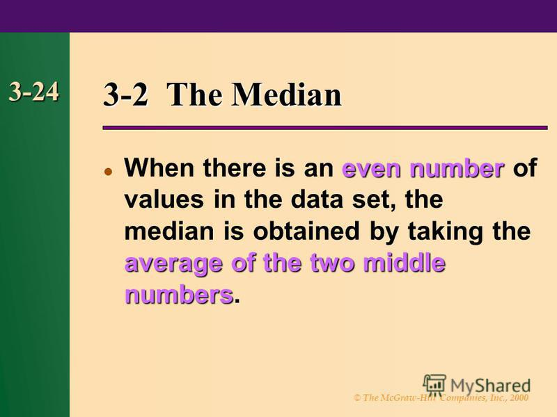 © The McGraw-Hill Companies, Inc., 2000 3-24 3-2 The Median even number average of the two middle numbers When there is an even number of values in the data set, the median is obtained by taking the average of the two middle numbers.