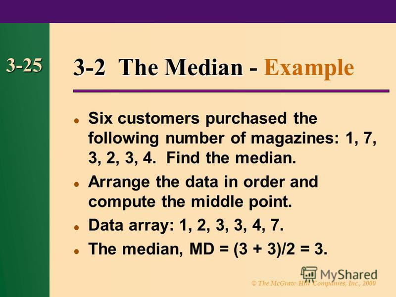© The McGraw-Hill Companies, Inc., 2000 3-25 3-2 The Median - 3-2 The Median - Example Six customers purchased the following number of magazines: 1, 7, 3, 2, 3, 4. Find the median. Arrange the data in order and compute the middle point. Data array: 1