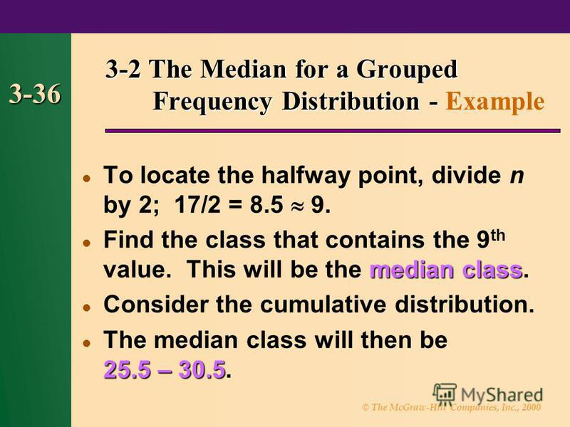 © The McGraw-Hill Companies, Inc., 2000 3-36 To locate the halfway point, divide n by 2; 17/2 = 8.5 9. median class Find the class that contains the 9 th value. This will be the median class. Consider the cumulative distribution. 25.5 – 30.5 The medi