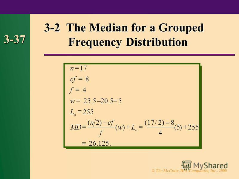 © The McGraw-Hill Companies, Inc., 2000 3-37 3-2 The Median for a Grouped Frequency Distribution =17 = = = –20.5=5 () ()= (17/2)–8 4 = 26.125. n cf f w L MD ncf f wL m m 8 4 25.5 255 2 5 5. ().