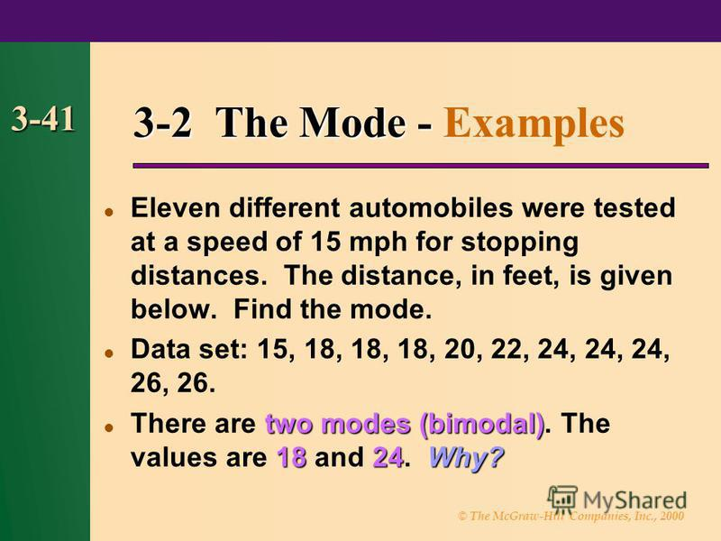 © The McGraw-Hill Companies, Inc., 2000 3-41 3-2 The Mode - 3-2 The Mode - Examples Eleven different automobiles were tested at a speed of 15 mph for stopping distances. The distance, in feet, is given below. Find the mode. Data set: 15, 18, 18, 18,