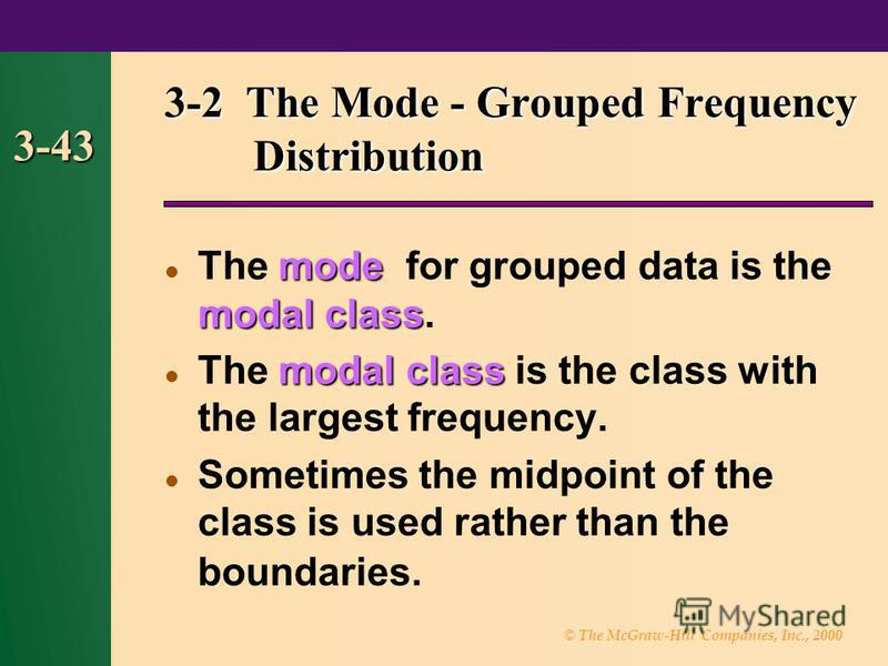 © The McGraw-Hill Companies, Inc., 2000 3-43 3-2 The Mode - Grouped Frequency Distribution mode modal class The mode for grouped data is the modal class. modal class The modal class is the class with the largest frequency. Sometimes the midpoint of t