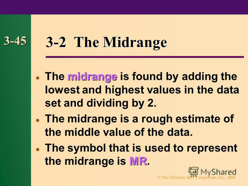 © The McGraw-Hill Companies, Inc., 2000 3-45 3-2 The Midrange midrange The midrange is found by adding the lowest and highest values in the data set and dividing by 2. The midrange is a rough estimate of the middle value of the data. MR The symbol th