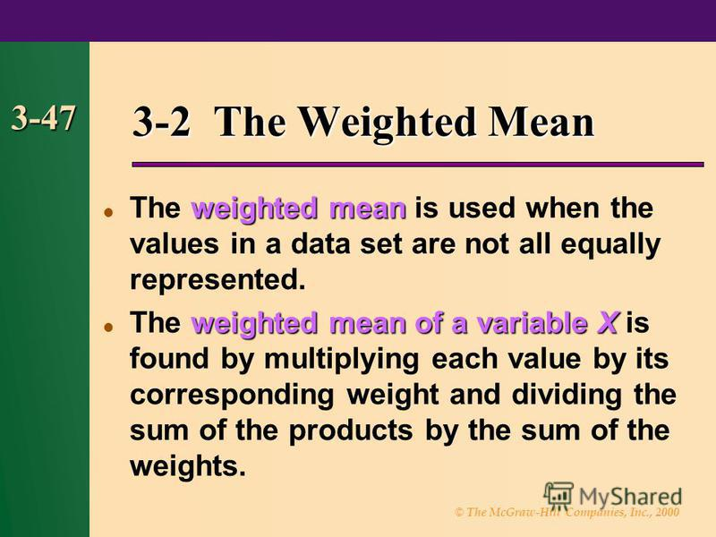 © The McGraw-Hill Companies, Inc., 2000 3-47 3-2 The Weighted Mean weighted mean The weighted mean is used when the values in a data set are not all equally represented. weighted meanof a variable X The weighted mean of a variable X is found by multi