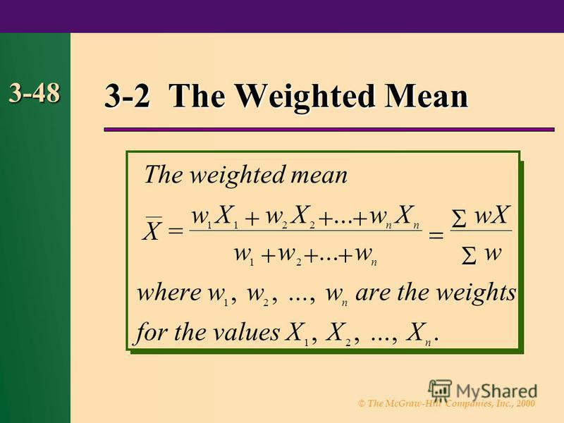 © The McGraw-Hill Companies, Inc., 2000 3-48 3-2 The Weighted Mean = Theweightedmean X wXwXwX www wX w wherewwwaretheweights forthevaluesXXX nn n n n 1122 12 12 12......,,...,,,...,.