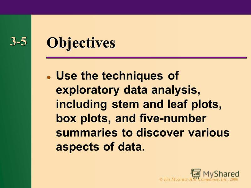© The McGraw-Hill Companies, Inc., 2000 3-5 Objectives Use the techniques of exploratory data analysis, including stem and leaf plots, box plots, and five-number summaries to discover various aspects of data.