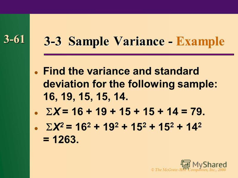 © The McGraw-Hill Companies, Inc., 2000 3-61 Find the variance and standard deviation for the following sample: 16, 19, 15, 15, 14. X = 16 + 19 + 15 + 15 + 14 = 79. X 2 = 16 2 + 19 2 + 15 2 + 15 2 + 14 2 = 1263. 3-3 Sample Variance - 3-3 Sample Varia