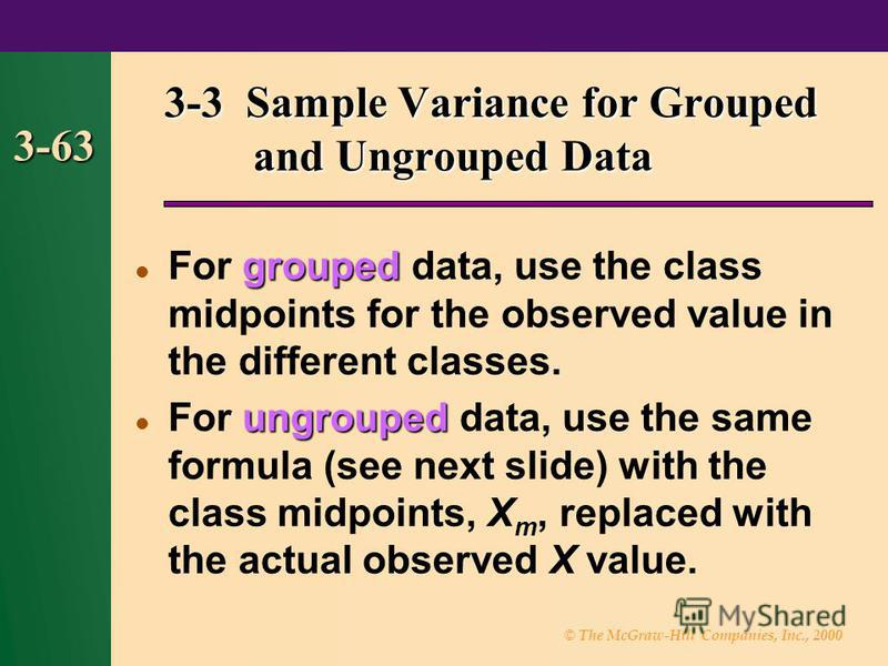 © The McGraw-Hill Companies, Inc., 2000 3-63 grouped For grouped data, use the class midpoints for the observed value in the different classes. ungrouped For ungrouped data, use the same formula (see next slide) with the class midpoints, X m, replace