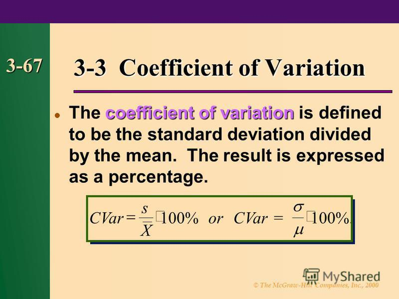 © The McGraw-Hill Companies, Inc., 2000 3-67 coefficient of variation The coefficient of variation is defined to be the standard deviation divided by the mean. The result is expressed as a percentage. 3-3 Coefficient of Variation CVar s X orCVar 100%