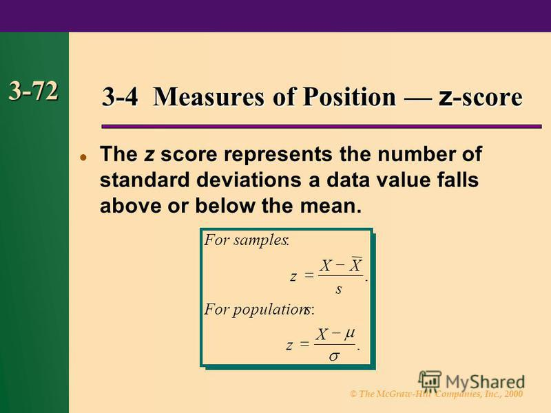 © The McGraw-Hill Companies, Inc., 2000 3-72 The z score represents the number of standard deviations a data value falls above or below the mean. 3-4 Measures of Position z -score Forsamples z XX s Forpopulations z X :. :.