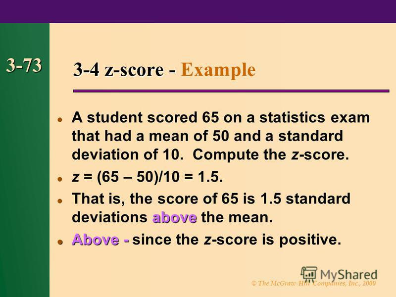 © The McGraw-Hill Companies, Inc., 2000 3-73 A student scored 65 on a statistics exam that had a mean of 50 and a standard deviation of 10. Compute the z-score. z = (65 – 50)/10 = 1.5. above That is, the score of 65 is 1.5 standard deviations above t