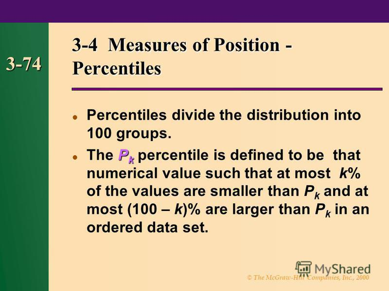 © The McGraw-Hill Companies, Inc., 2000 3-74 3-4 Measures of Position - Percentiles Percentiles divide the distribution into 100 groups. P k The P k percentile is defined to be that numerical value such that at most k% of the values are smaller than