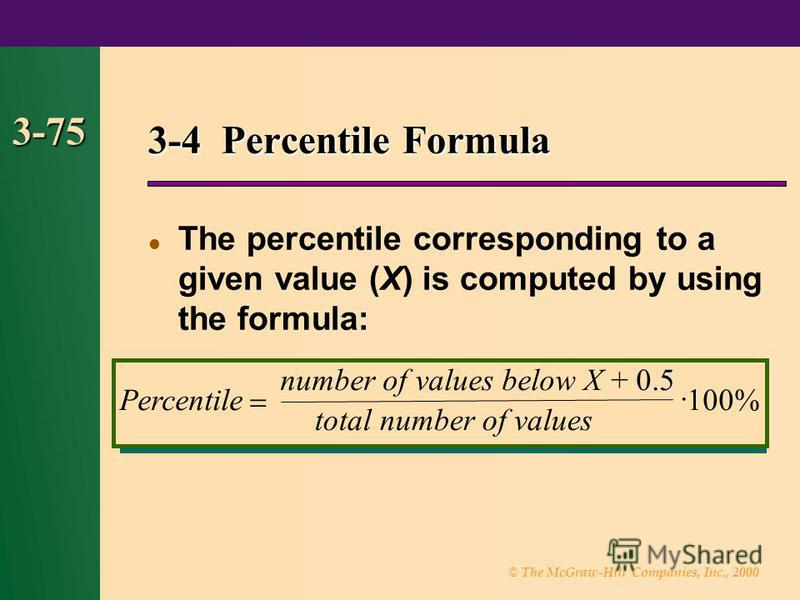 © The McGraw-Hill Companies, Inc., 2000 3-75 3-4 Percentile Formula The percentile corresponding to a given value (X) is computed by using the formula: Percentile number of values below X + 0.5 total number of values 100%