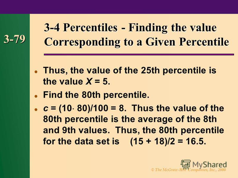 © The McGraw-Hill Companies, Inc., 2000 3-79 3-4 Percentiles - Finding the value Corresponding to a Given Percentile Thus, the value of the 25th percentile is the value X = 5. Find the 80th percentile. c = (10 80)/100 = 8. Thus the value of the 80th