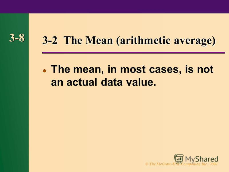 © The McGraw-Hill Companies, Inc., 2000 3-8 3-2 The Mean (arithmetic average) The mean, in most cases, is not an actual data value.