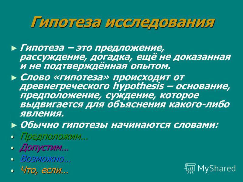 Гипотеза исследования Гипотеза – это предложение, рассуждение, догадка, ещё не доказанная и не подтверждённая опытом. Слово «гипотеза» происходит от древнегреческого hypothesis – основание, предположение, суждение, которое выдвигается для объяснения