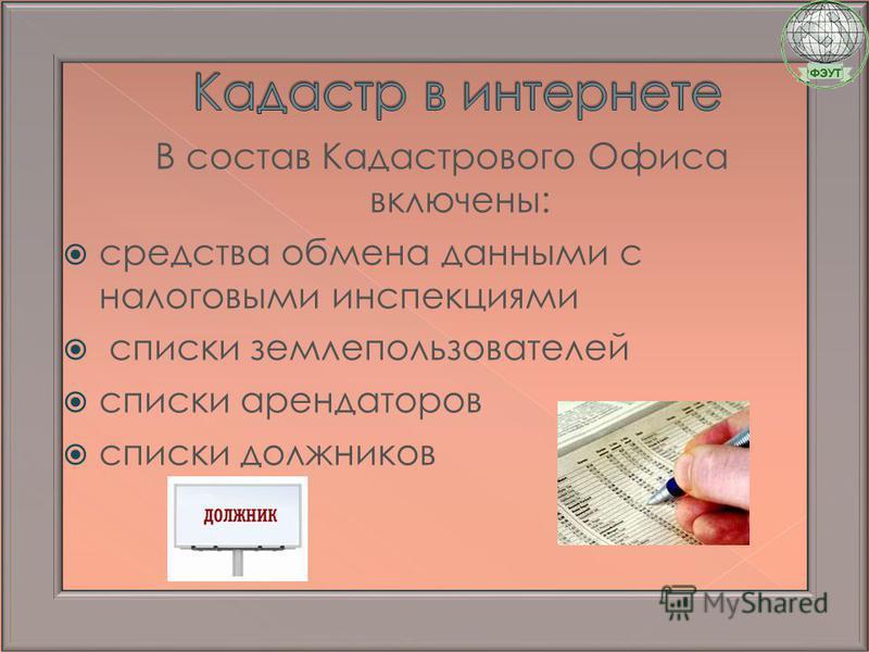 В состав Кадастрового Офиса включены: средства обмена данными с налоговыми инспекциями списки землепользователей списки арендаторов списки должников