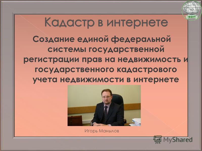 Создание единой федеральной системы государственной регистрации прав на недвижимость и государственного кадастрового учета недвижимости в интернете Игорь Манылов