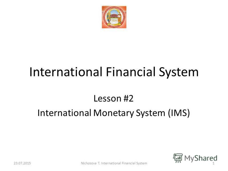 International Financial System Lesson #2 International Monetary System (IMS) 23.07.20151Nichosova T. International Financial System