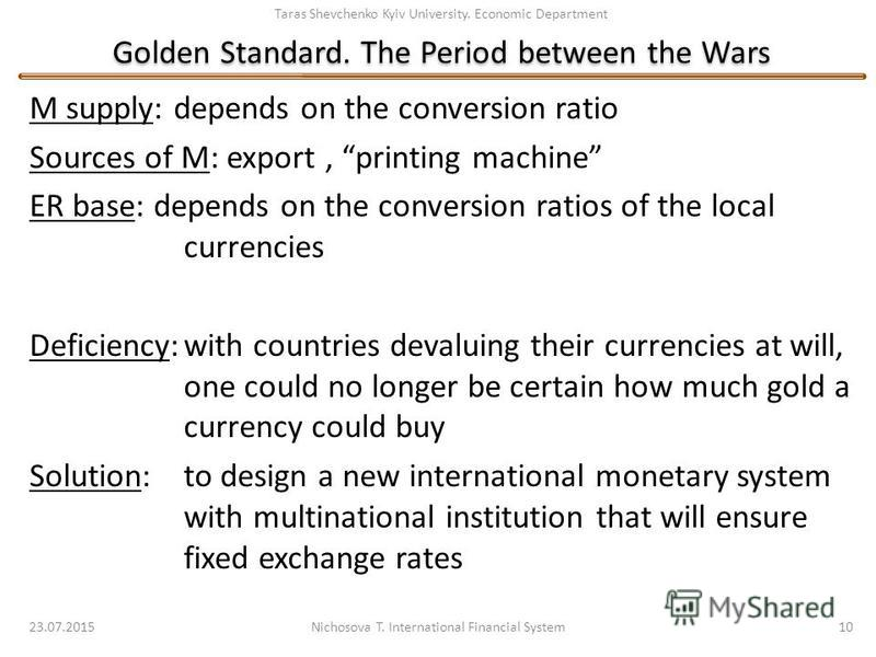Taras Shevchenko Kyiv University. Economic Department Golden Standard. The Period between the Wars M supply: depends on the conversion ratio Sources of M: export, printing machine ER base: depends on the conversion ratios of the local currencies Defi