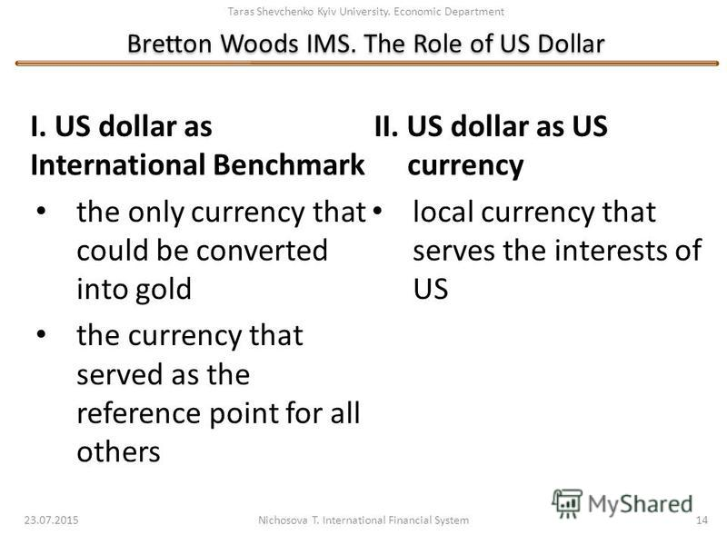 Taras Shevchenko Kyiv University. Economic Department Bretton Woods IMS. The Role of US Dollar 23.07.2015 Nichosova T. International Financial System 14 I. US dollar as International Benchmark the only currency that could be converted into gold the c