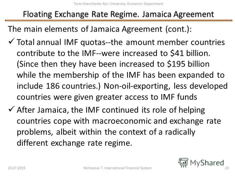 Taras Shevchenko Kyiv University. Economic Department Floating Exchange Rate Regime. Jamaica Agreement The main elements of Jamaica Agreement (cont.): Total annual IMF quotas--the amount member countries contribute to the IMF--were increased to $41 b